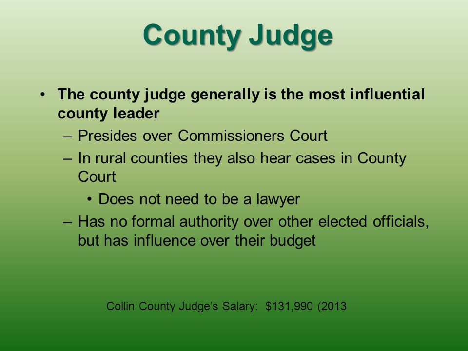 County Judge The county judge generally is the most influential county leader. Presides over Commissioners Court.