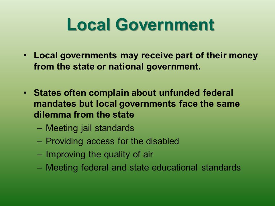 Local Government Local governments may receive part of their money from the state or national government.