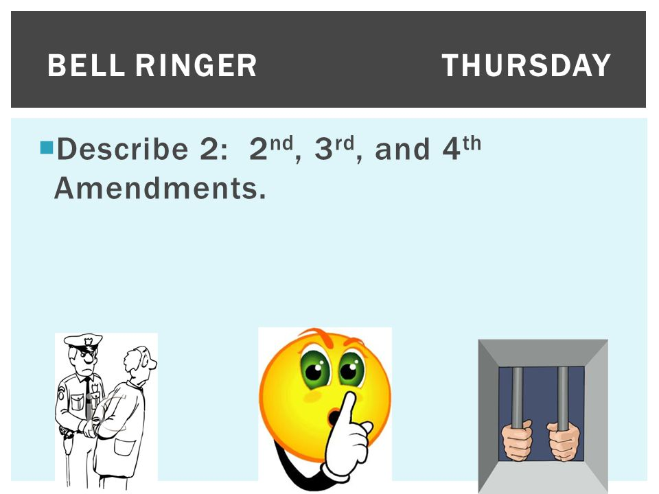Bell Ringer Thursday Describe 2: 2nd, 3rd, and 4th Amendments.