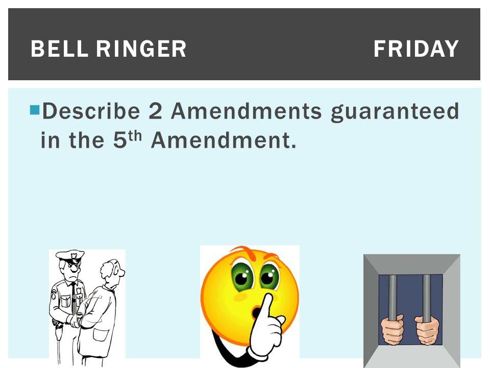 Bell Ringer Friday Describe 2 Amendments guaranteed in the 5th Amendment.