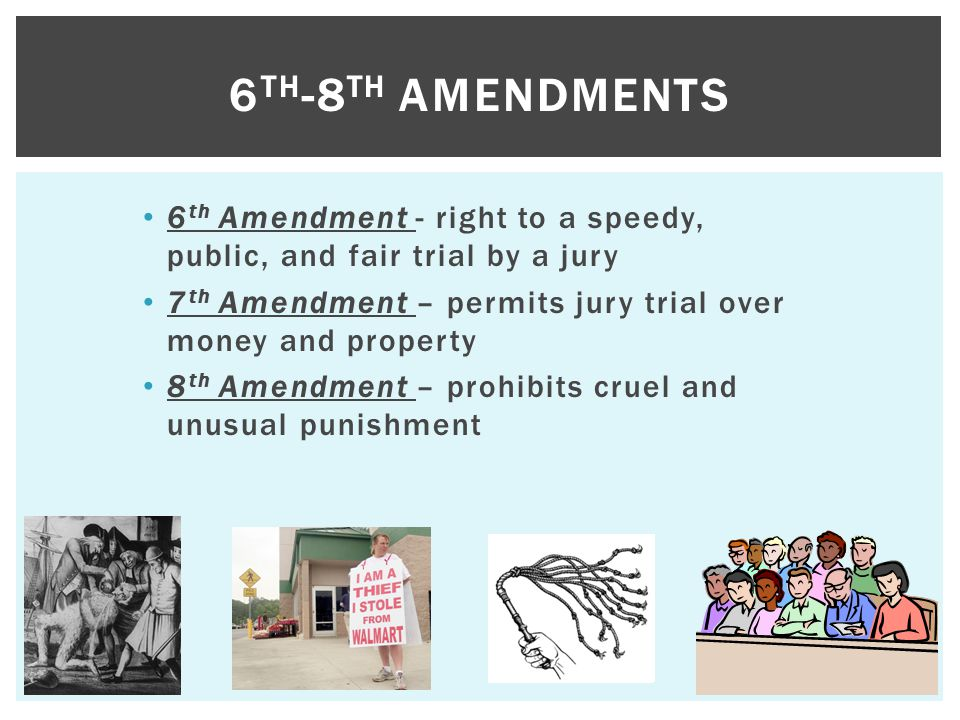 6th-8th Amendments 6th Amendment - right to a speedy, public, and fair trial by a jury. 7th Amendment – permits jury trial over money and property.