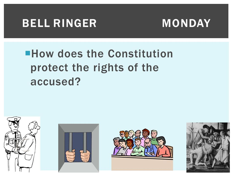 Bell Ringer Monday How does the Constitution protect the rights of the accused