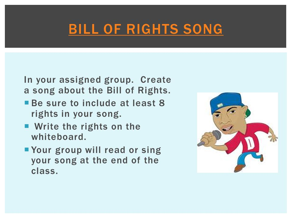 Bill of Rights Song In your assigned group. Create a song about the Bill of Rights. Be sure to include at least 8 rights in your song.