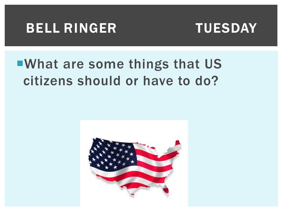 Bell Ringer Tuesday What are some things that US citizens should or have to do