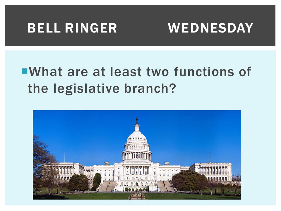 Bell Ringer Wednesday What are at least two functions of the legislative branch