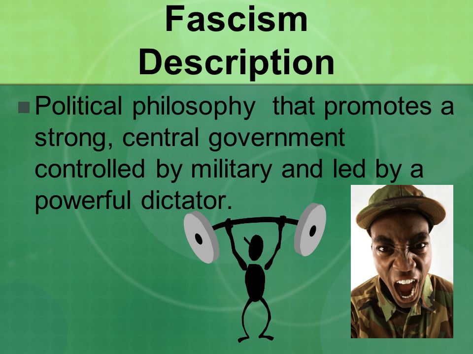 Fascism Description Political philosophy that promotes a strong, central government controlled by military and led by a powerful dictator.