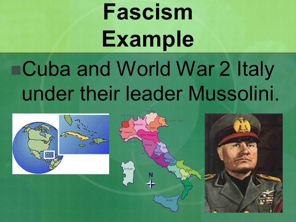 Fascism Example Cuba and World War 2 Italy under their leader Mussolini.