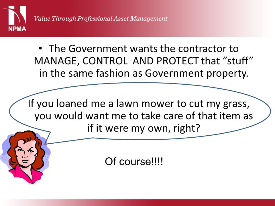 The Government wants the contractor to MANAGE, CONTROL AND PROTECT that stuff in the same fashion as Government property.