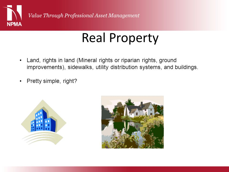 Real Property Land, rights in land (Mineral rights or riparian rights, ground improvements), sidewalks, utility distribution systems, and buildings.