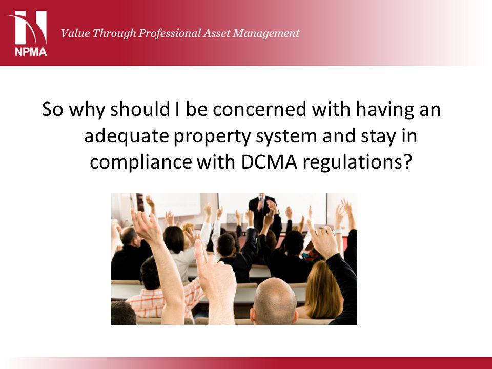 So why should I be concerned with having an adequate property system and stay in compliance with DCMA regulations