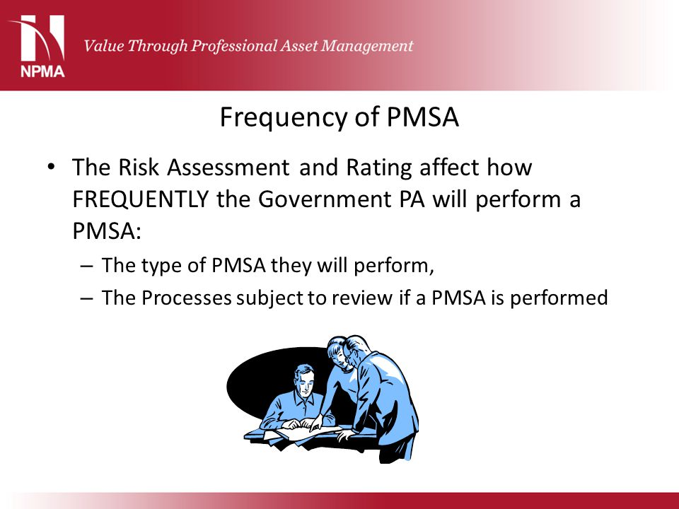 Frequency of PMSA The Risk Assessment and Rating affect how FREQUENTLY the Government PA will perform a PMSA: