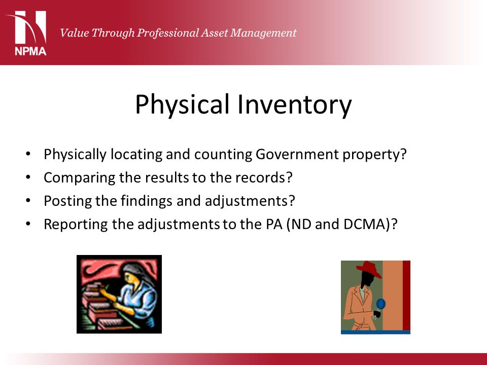 Physical Inventory Physically locating and counting Government property Comparing the results to the records