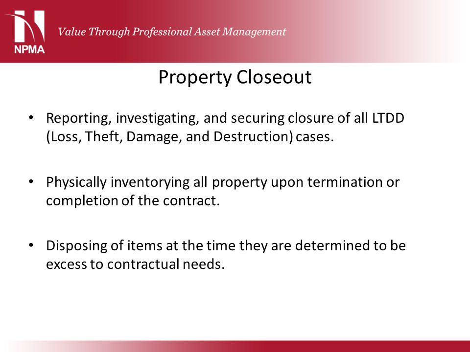 Property Closeout Reporting, investigating, and securing closure of all LTDD (Loss, Theft, Damage, and Destruction) cases.