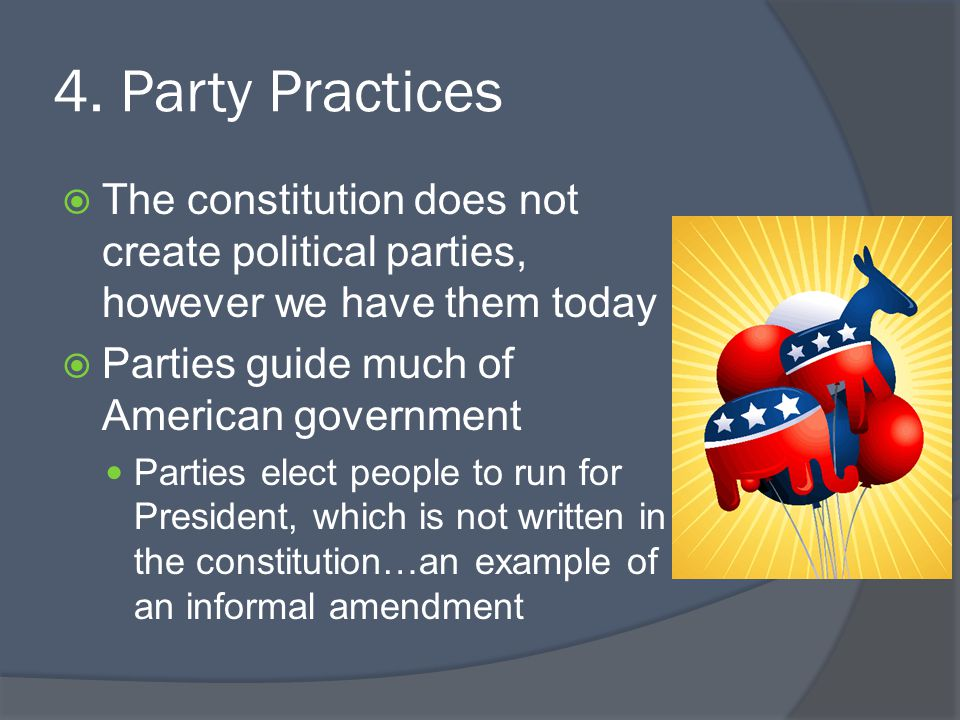 4. Party Practices The constitution does not create political parties, however we have them today. Parties guide much of American government.