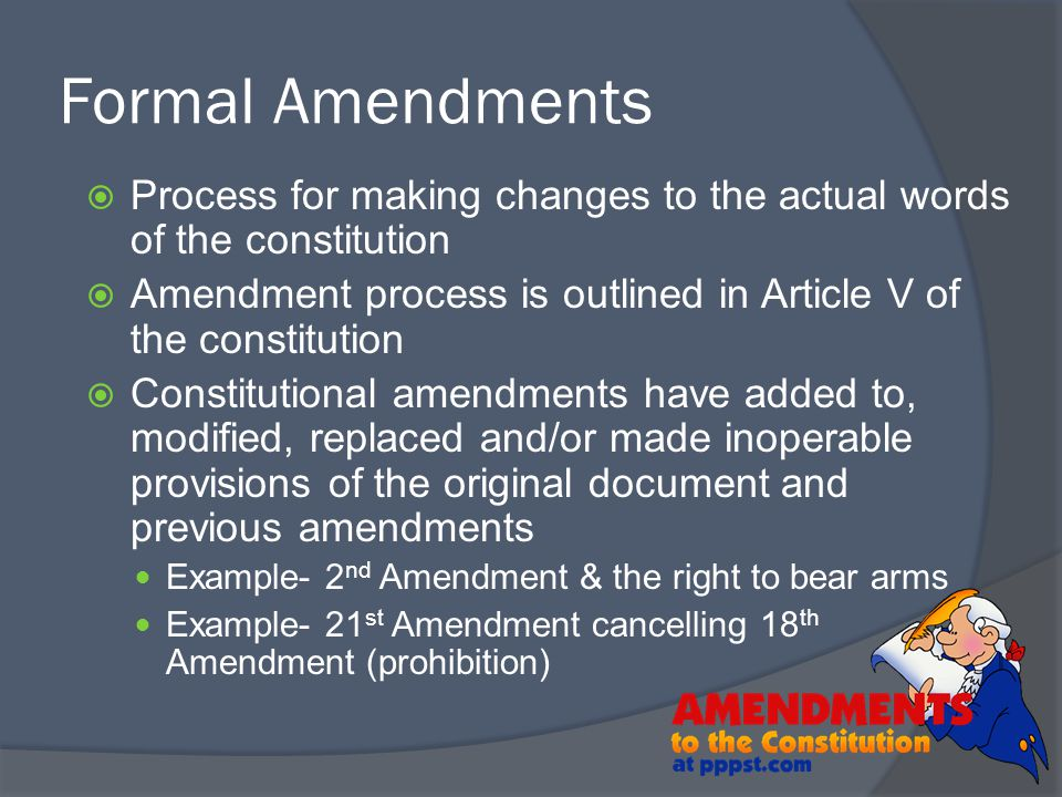 Formal Amendments Process for making changes to the actual words of the constitution. Amendment process is outlined in Article V of the constitution.