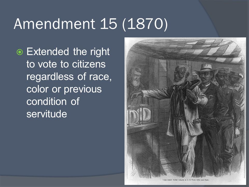Amendment 15 (1870) Extended the right to vote to citizens regardless of race, color or previous condition of servitude.