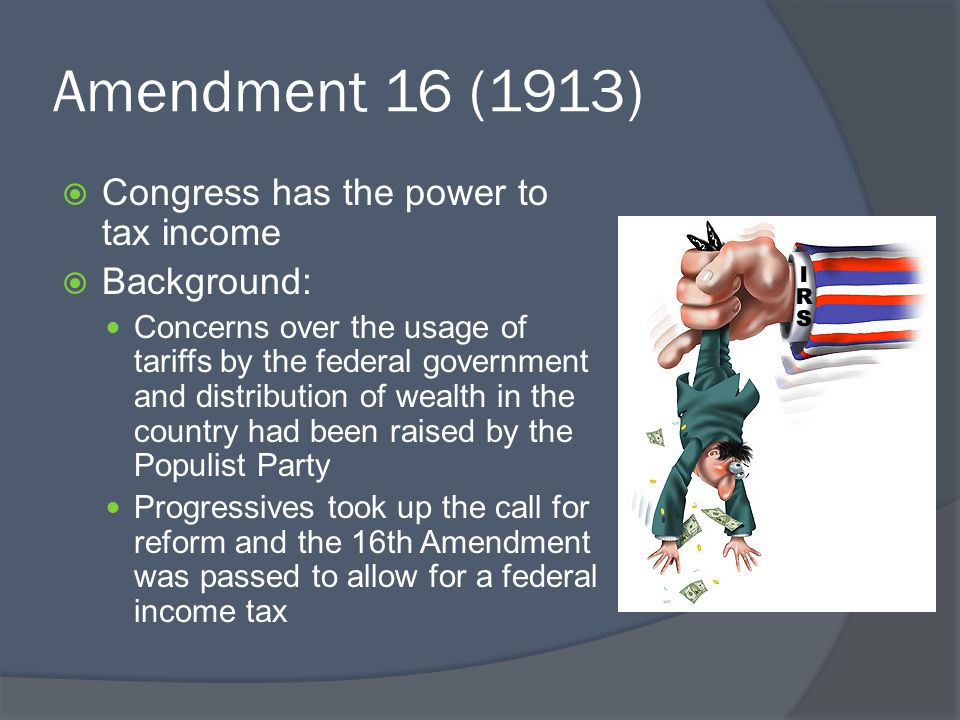 Amendment 16 (1913) Congress has the power to tax income Background: