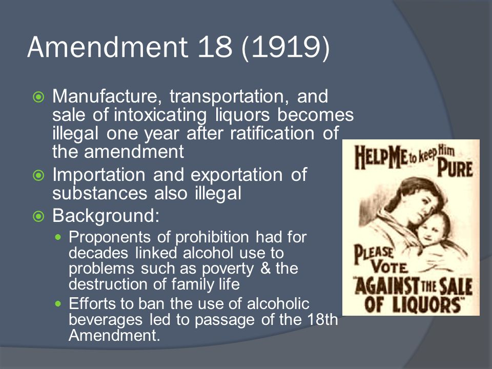 Amendment 18 (1919) Manufacture, transportation, and sale of intoxicating liquors becomes illegal one year after ratification of the amendment.