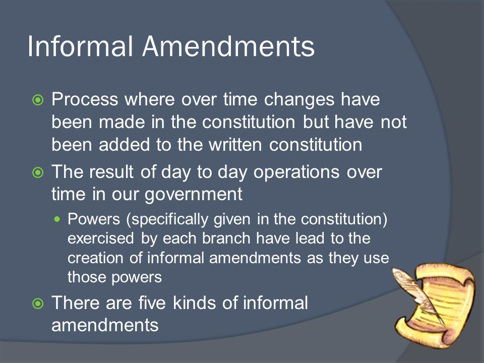 Informal Amendments Process where over time changes have been made in the constitution but have not been added to the written constitution.