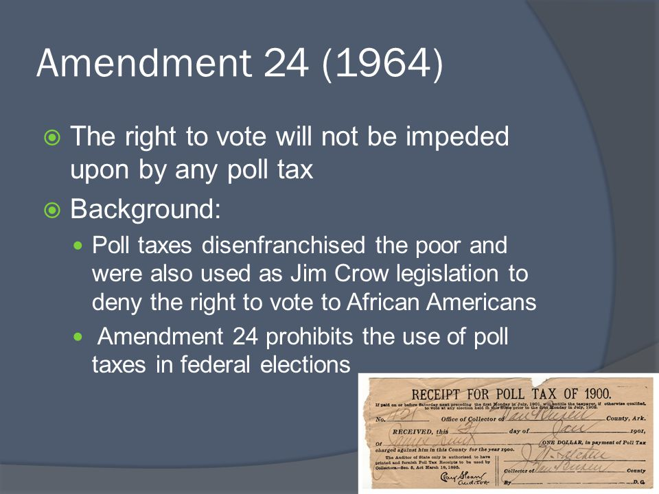 Amendment 24 (1964) The right to vote will not be impeded upon by any poll tax. Background: