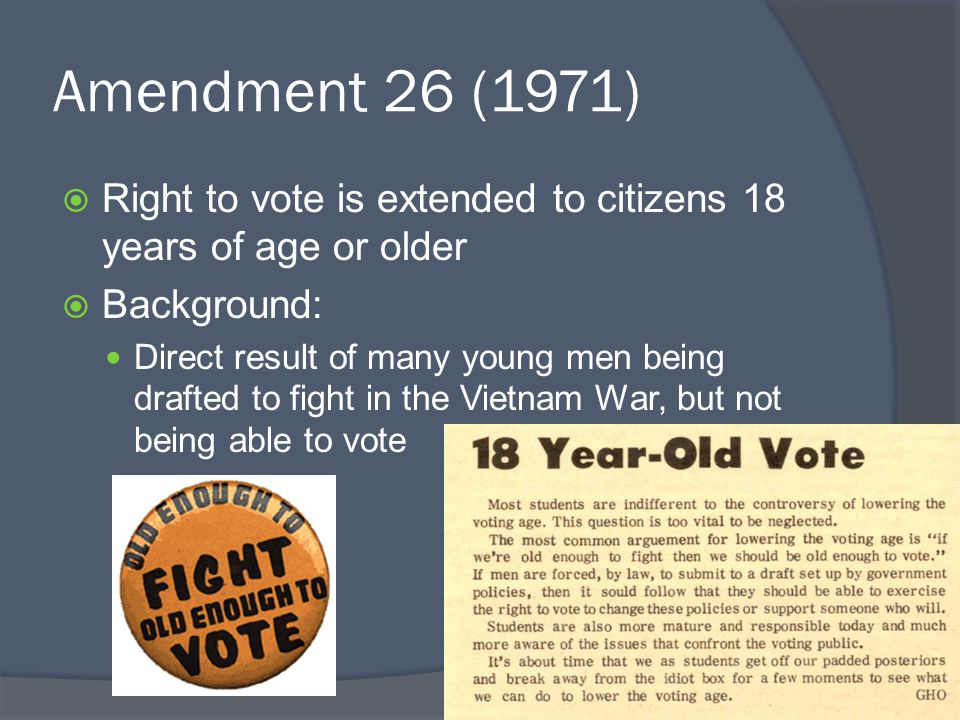 Amendment 26 (1971) Right to vote is extended to citizens 18 years of age or older. Background: