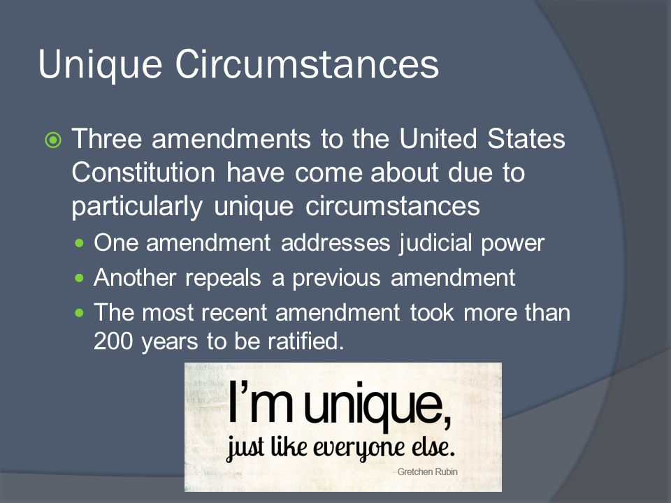 Unique Circumstances Three amendments to the United States Constitution have come about due to particularly unique circumstances.