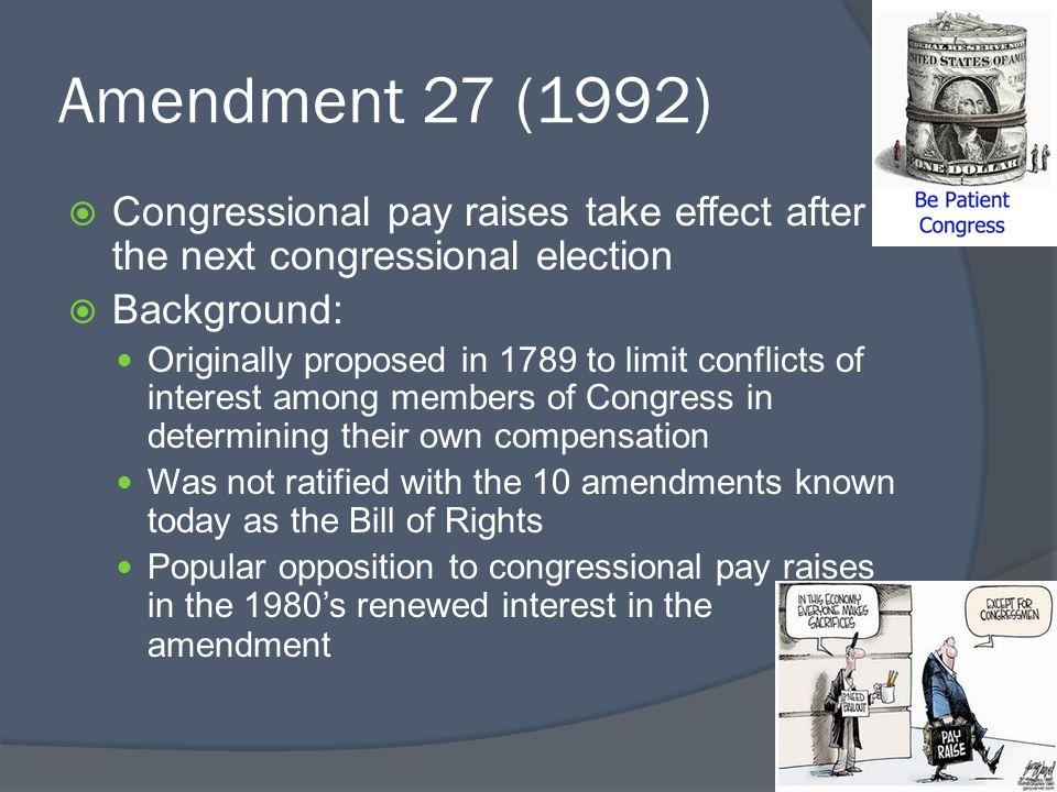 Amendment 27 (1992) Congressional pay raises take effect after the next congressional election. Background: