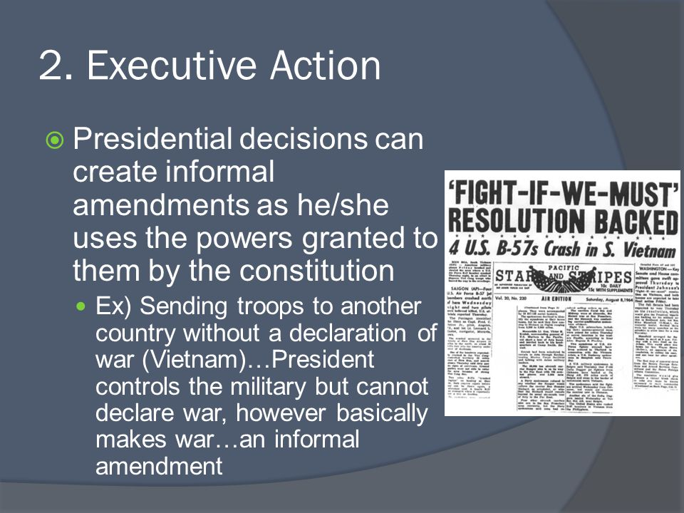 2. Executive Action Presidential decisions can create informal amendments as he/she uses the powers granted to them by the constitution.