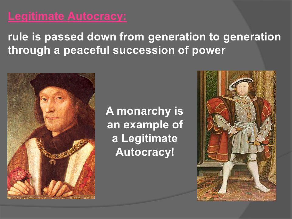 A monarchy is an example of a Legitimate Autocracy!
