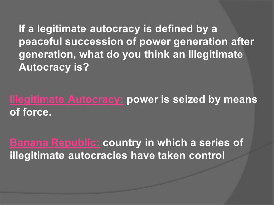 If a legitimate autocracy is defined by a peaceful succession of power generation after generation, what do you think an Illegitimate Autocracy is