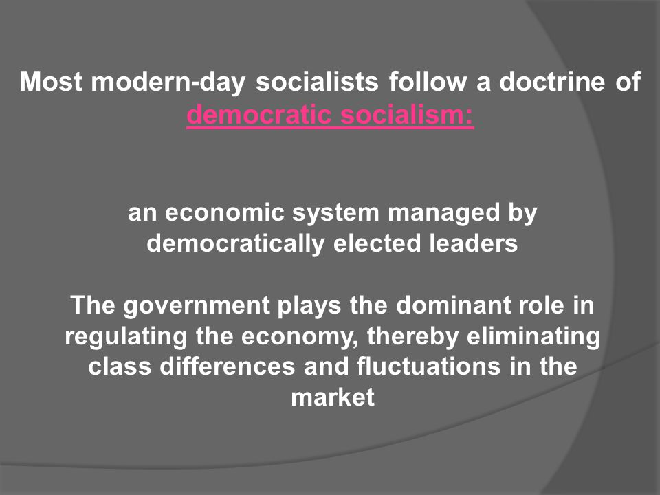 Most modern-day socialists follow a doctrine of democratic socialism: