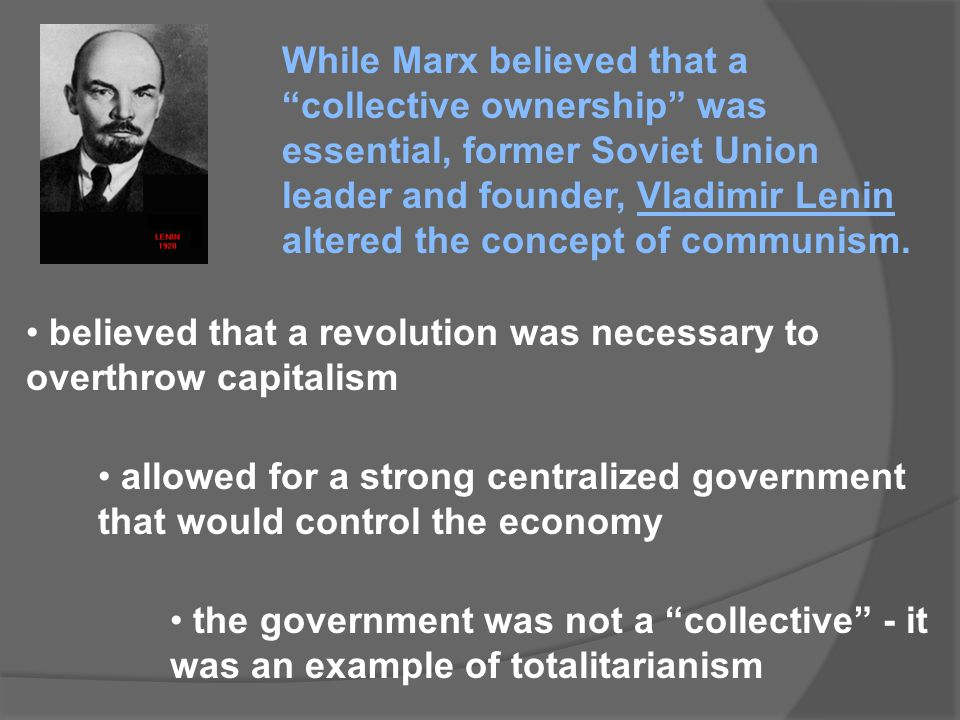 While Marx believed that a collective ownership was essential, former Soviet Union leader and founder, Vladimir Lenin altered the concept of communism.