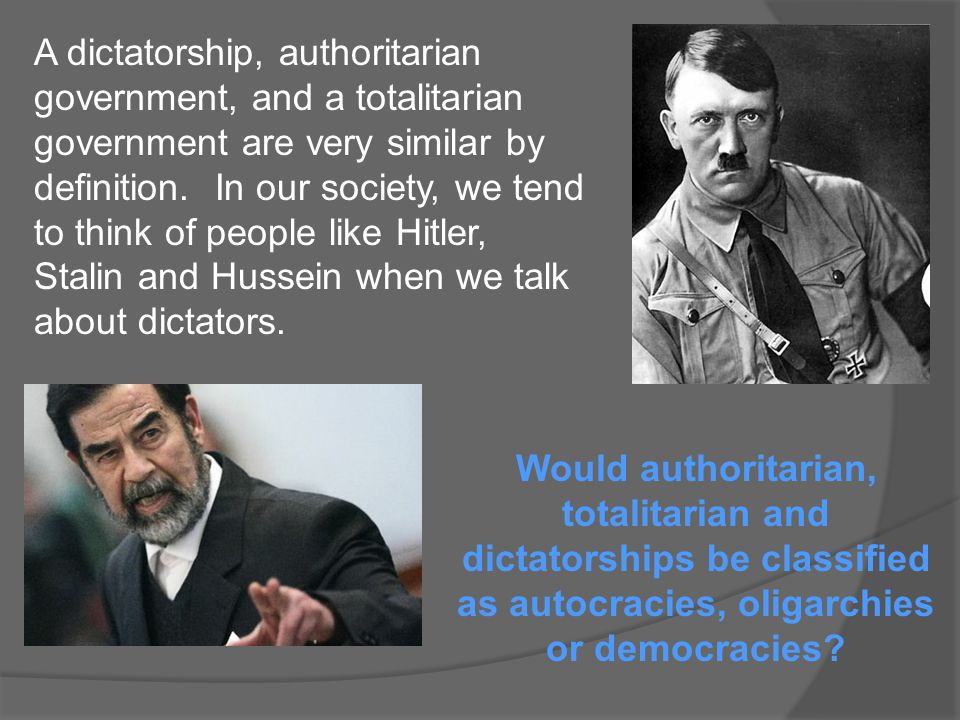 A dictatorship, authoritarian government, and a totalitarian government are very similar by definition. In our society, we tend to think of people like Hitler, Stalin and Hussein when we talk about dictators.