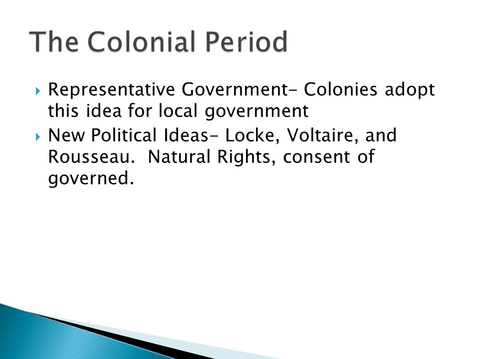 The Colonial Period Representative Government- Colonies adopt this idea for local government.