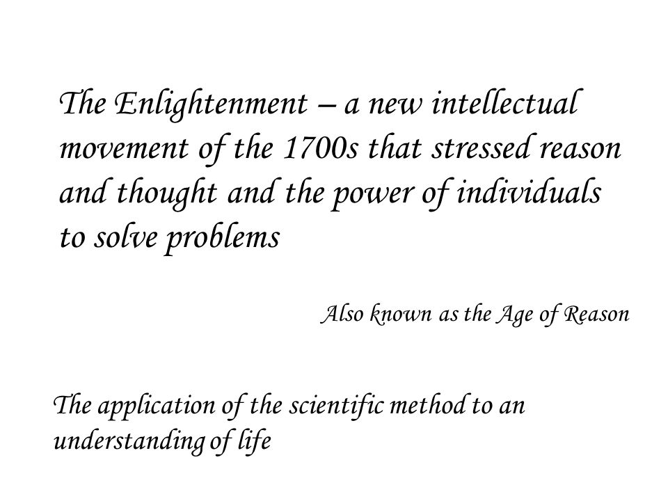The Enlightenment – a new intellectual movement of the 1700s that stressed reason and thought and the power of individuals to solve problems
