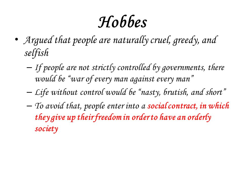 Hobbes Argued that people are naturally cruel, greedy, and selfish