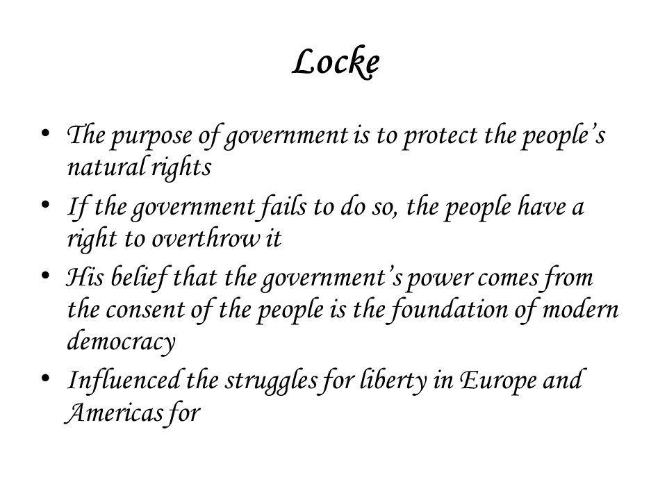 Locke The purpose of government is to protect the people's natural rights. If the government fails to do so, the people have a right to overthrow it.