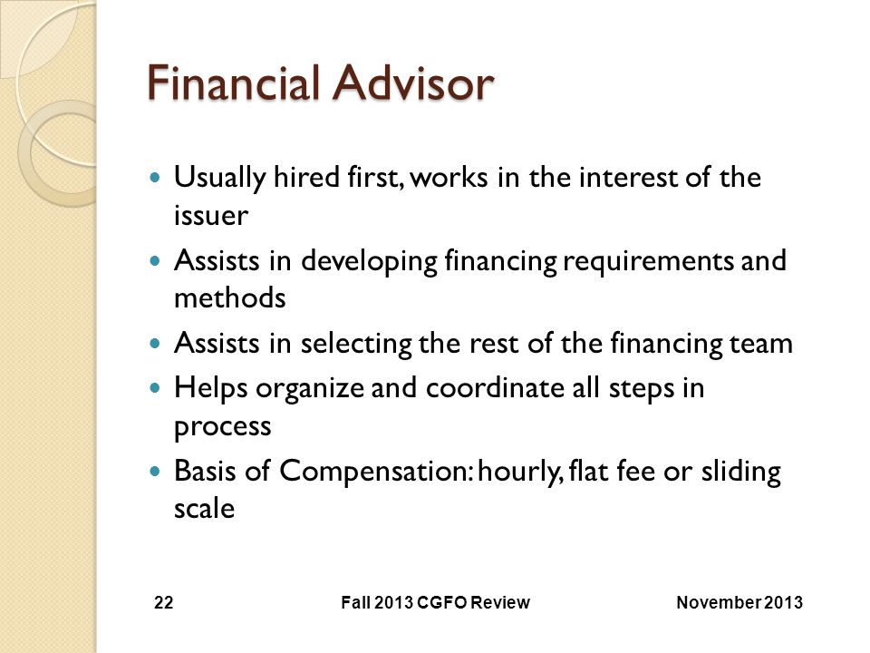 Financial Advisor Usually hired first, works in the interest of the issuer. Assists in developing financing requirements and methods.