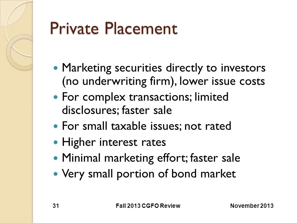 Private Placement Marketing securities directly to investors (no underwriting firm), lower issue costs.