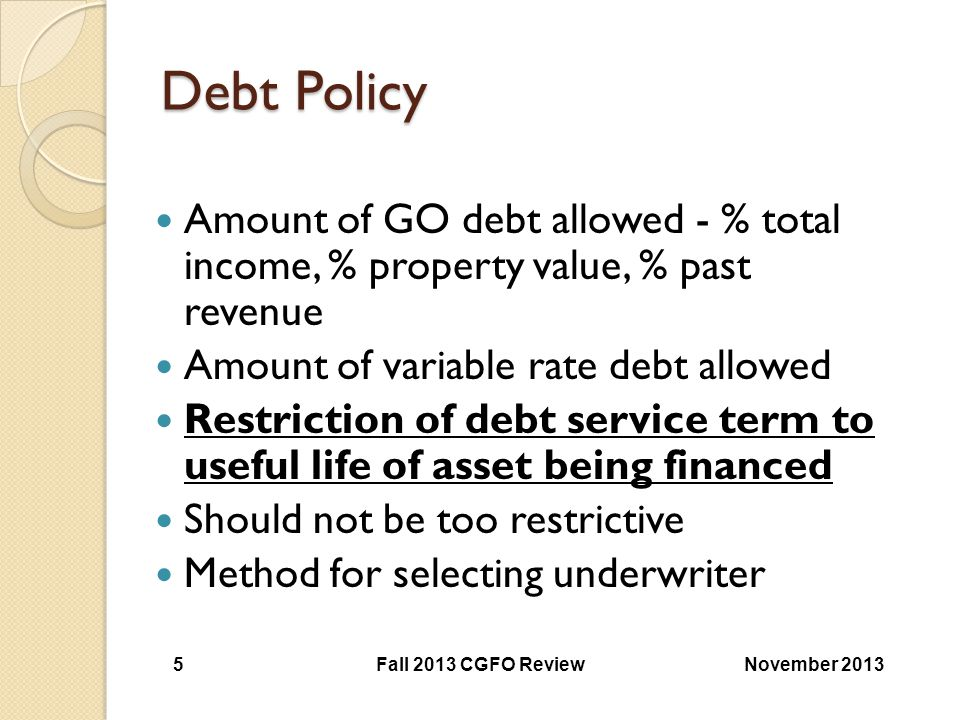 Debt Policy Amount of GO debt allowed - % total income, % property value, % past revenue. Amount of variable rate debt allowed.