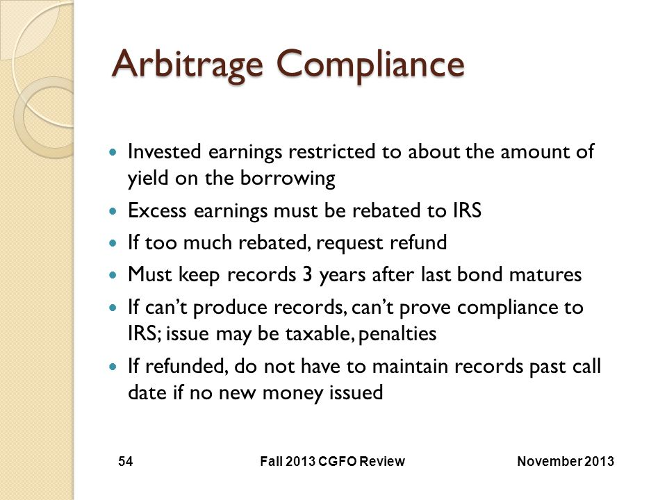 Arbitrage Compliance Invested earnings restricted to about the amount of yield on the borrowing. Excess earnings must be rebated to IRS.