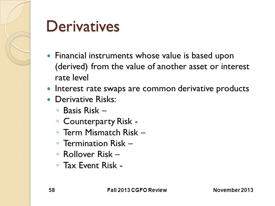 Derivatives Financial instruments whose value is based upon (derived) from the value of another asset or interest rate level.
