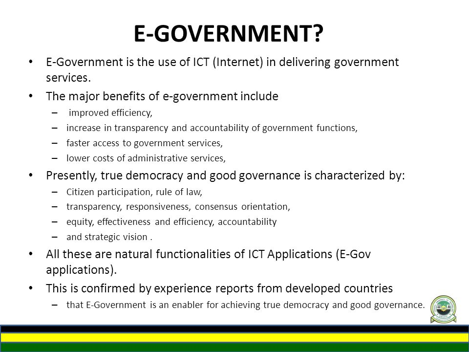 E-GOVERNMENT E-Government is the use of ICT (Internet) in delivering government services. The major benefits of e-government include.