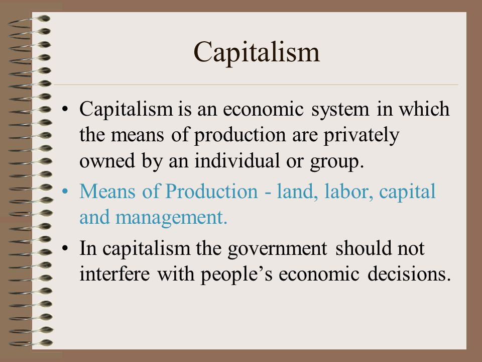 Capitalism Capitalism is an economic system in which the means of production are privately owned by an individual or group.