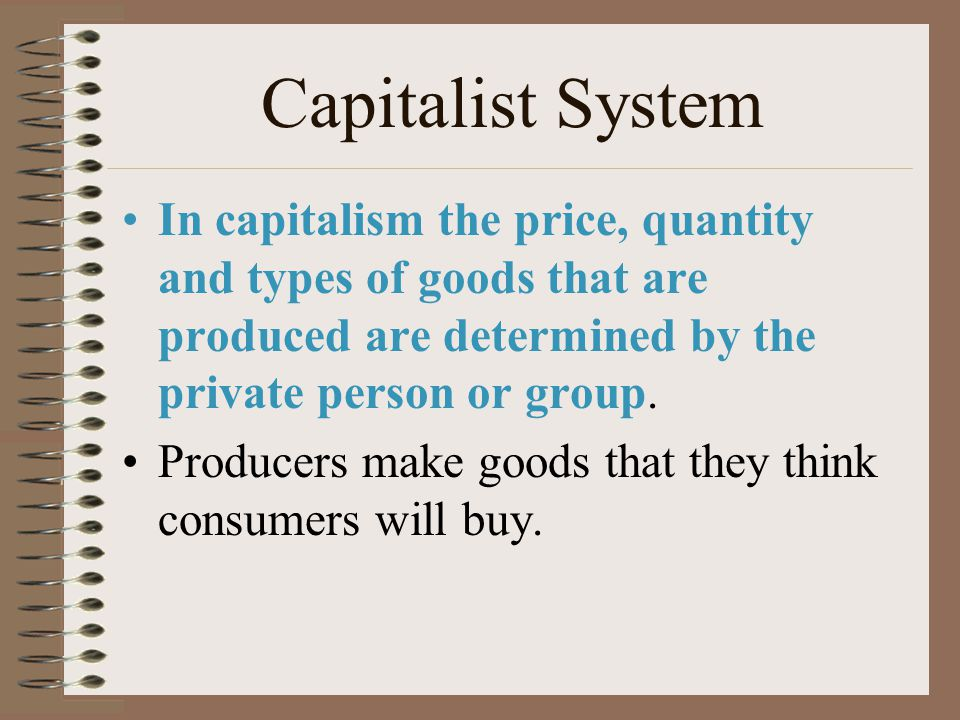 Capitalist System In capitalism the price, quantity and types of goods that are produced are determined by the private person or group.