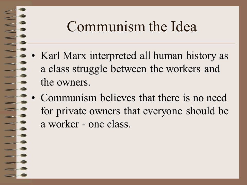 Communism the Idea Karl Marx interpreted all human history as a class struggle between the workers and the owners.