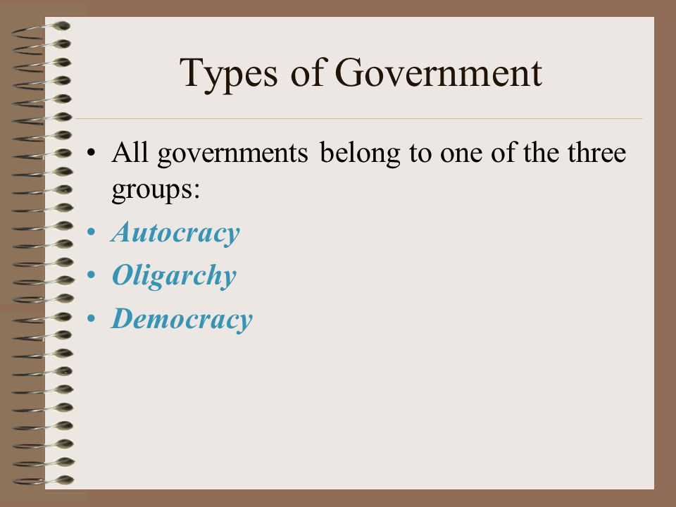 Types of Government All governments belong to one of the three groups: