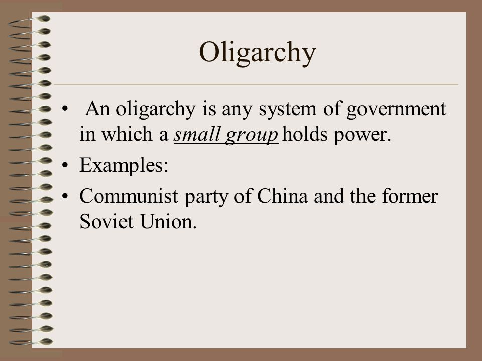 Oligarchy An oligarchy is any system of government in which a small group holds power. Examples:
