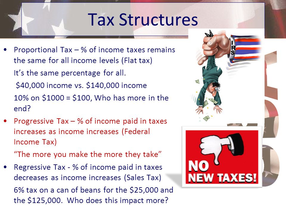 Tax Structures Proportional Tax – % of income taxes remains the same for all income levels (Flat tax)