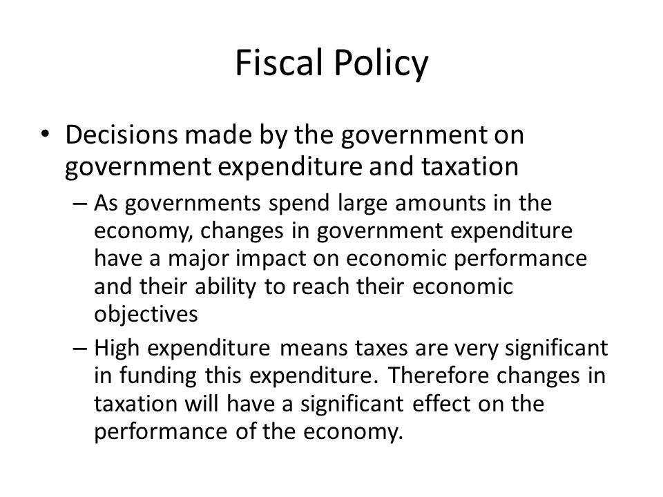 Fiscal Policy Decisions made by the government on government expenditure and taxation.